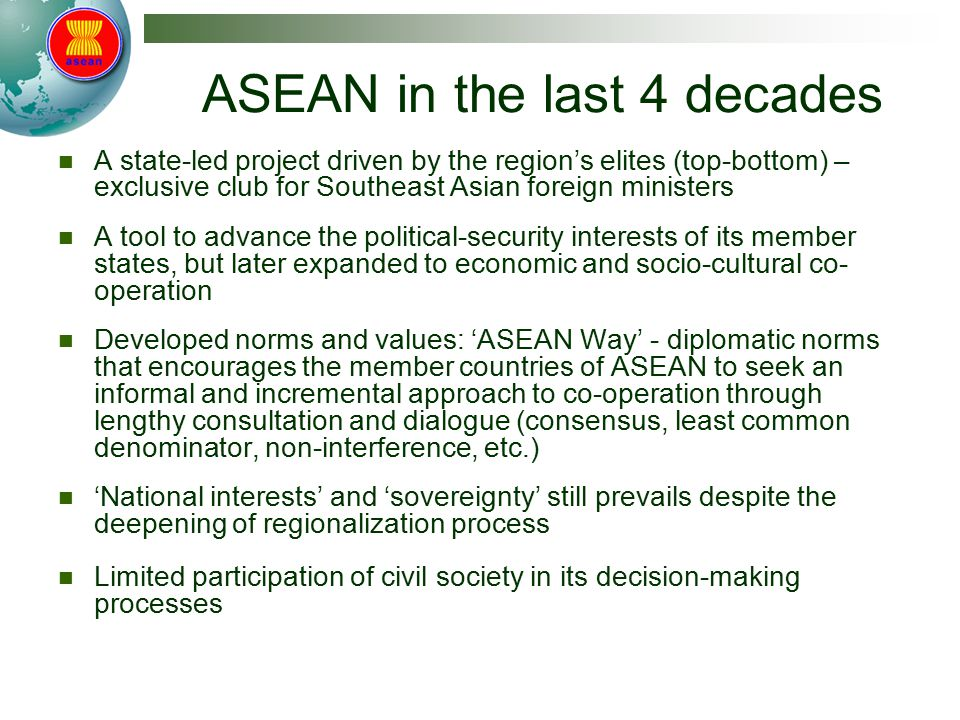 ASEAN in the last 4 decades A state-led project driven by the region's elites (top-bottom) – exclusive club for Southeast Asian foreign ministers A tool to advance the political-security interests of its member states, but later expanded to economic and socio-cultural co- operation Developed norms and values: 'ASEAN Way' - diplomatic norms that encourages the member countries of ASEAN to seek an informal and incremental approach to co-operation through lengthy consultation and dialogue (consensus, least common denominator, non-interference, etc.) 'National interests' and 'sovereignty' still prevails despite the deepening of regionalization process Limited participation of civil society in its decision-making processes