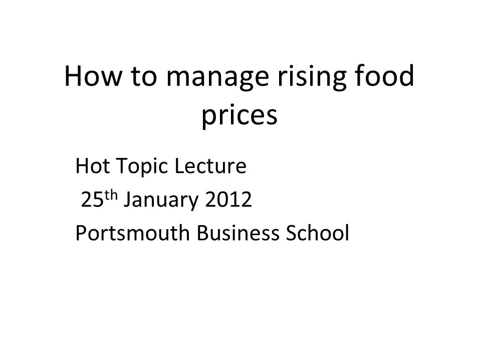 How to manage rising food prices Hot Topic Lecture 25 th January 2012 Portsmouth Business School