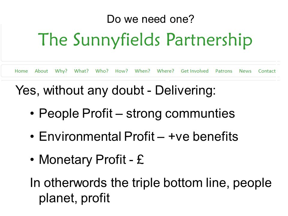 Yes, without any doubt - Delivering: People Profit – strong communties Environmental Profit – +ve benefits Monetary Profit - £ In otherwords the triple bottom line, people planet, profit Do we need one