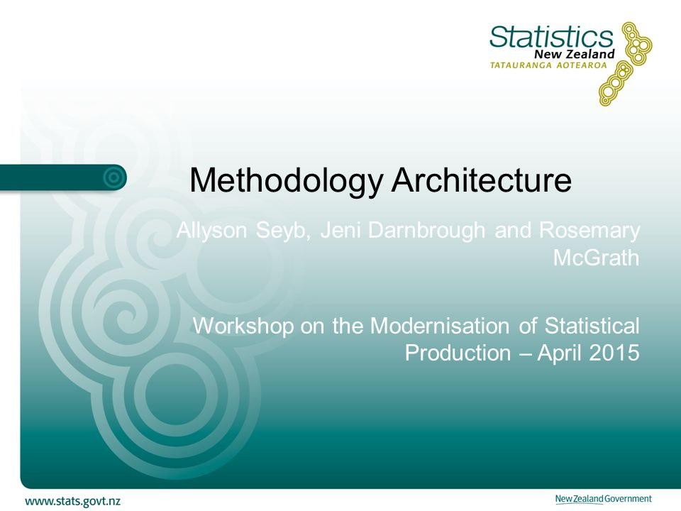 Methodology Architecture Allyson Seyb, Jeni Darnbrough and Rosemary McGrath Workshop on the Modernisation of Statistical Production – April 2015
