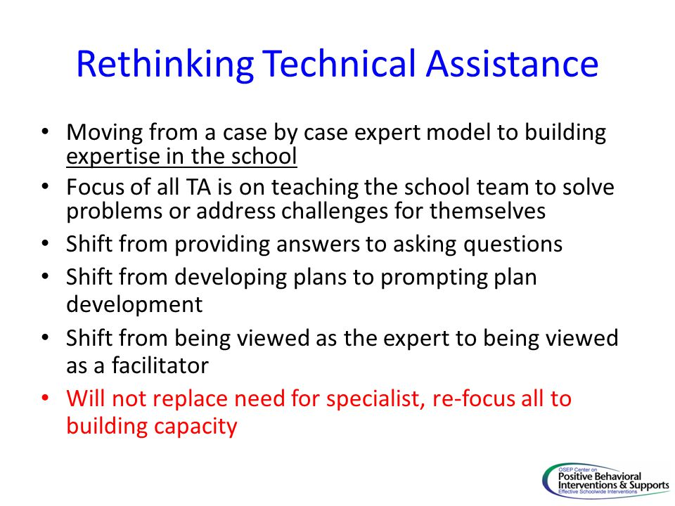 Rethinking Technical Assistance Moving from a case by case expert model to building expertise in the school Focus of all TA is on teaching the school