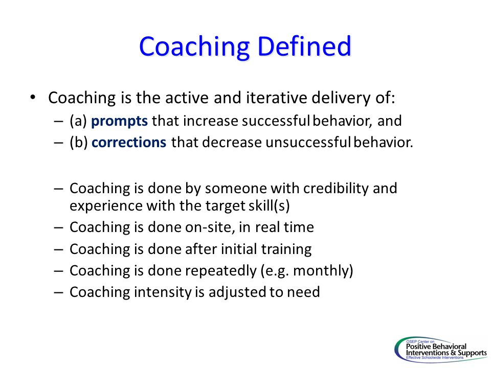 Coaching Defined Coaching is the active and iterative delivery of: – (a) prompts that increase successful behavior, and – (b) corrections that decreas