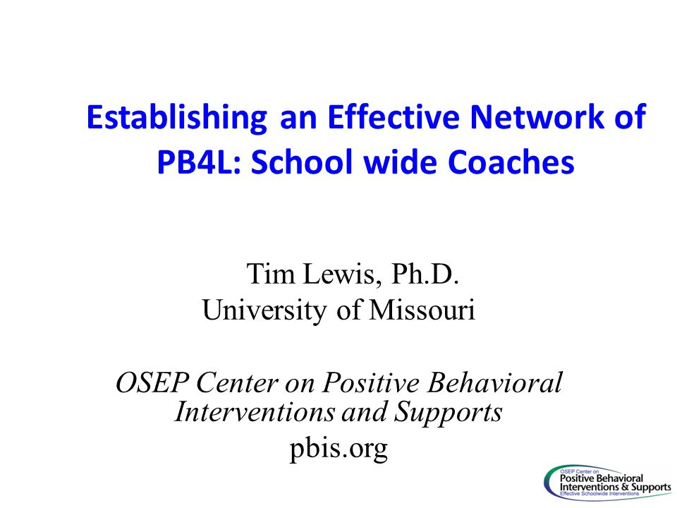 Establishing an Effective Network of PB4L: School wide Coaches Tim Lewis, Ph.D. University of Missouri OSEP Center on Positive Behavioral Intervention