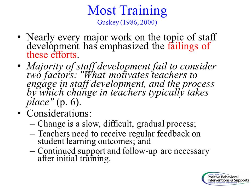 Most Training Guskey (1986, 2000) Nearly every major work on the topic of staff development has emphasized the failings of these efforts. Majority of