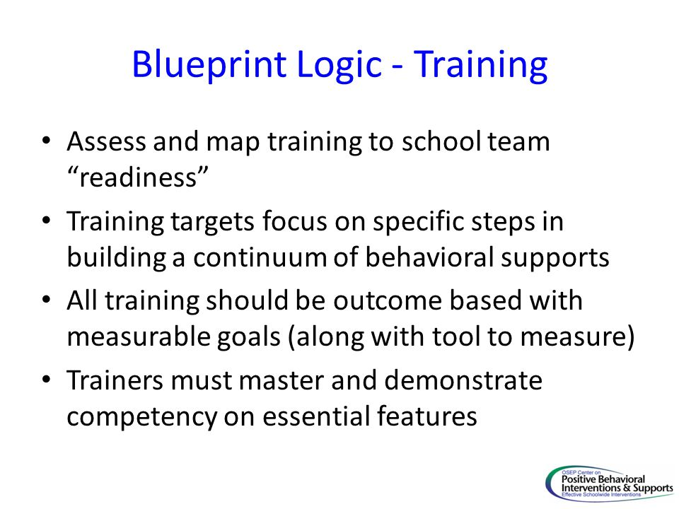 "Blueprint Logic - Training Assess and map training to school team ""readiness"" Training targets focus on specific steps in building a continuum of beha"