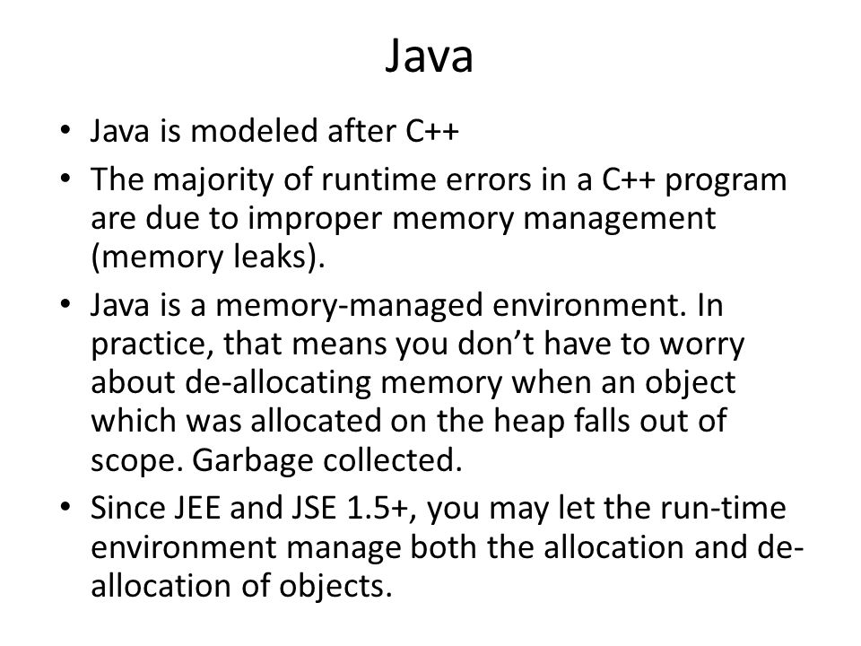 Java Java is modeled after C++ The majority of runtime errors in a C++ program are due to improper memory management (memory leaks).