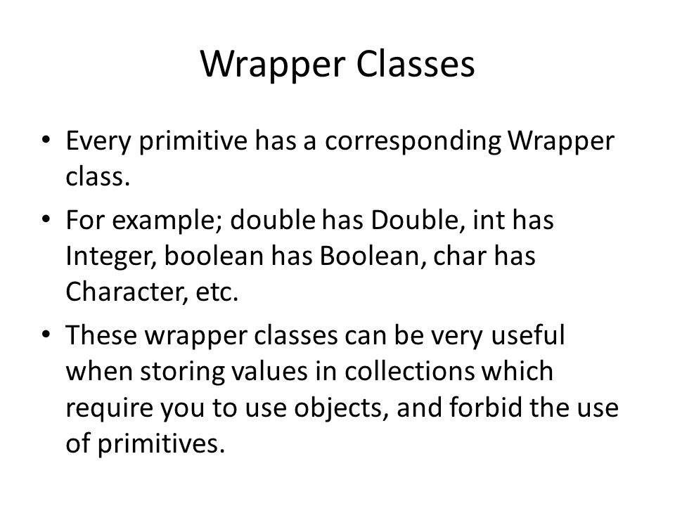 Wrapper Classes Every primitive has a corresponding Wrapper class.