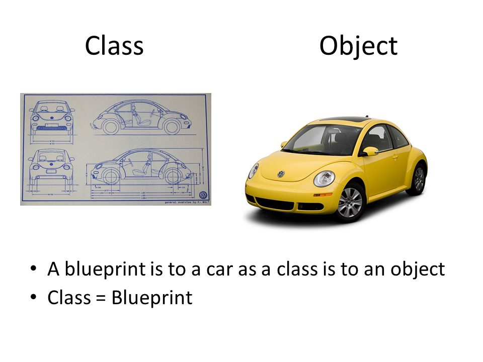 Class Object A blueprint is to a car as a class is to an object Class = Blueprint