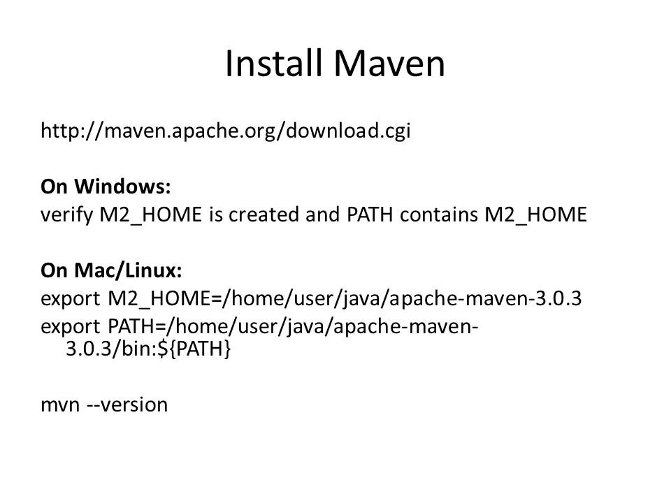 Install Maven http://maven.apache.org/download.cgi On Windows: verify M2_HOME is created and PATH contains M2_HOME On Mac/Linux: export M2_HOME=/home/user/java/apache-maven-3.0.3 export PATH=/home/user/java/apache-maven- 3.0.3/bin:${PATH} mvn --version