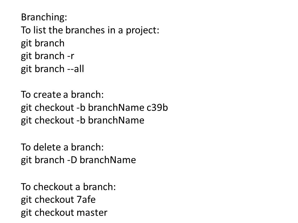 Branching: To list the branches in a project: git branch git branch -r git branch --all To create a branch: git checkout -b branchName c39b git checkout -b branchName To delete a branch: git branch -D branchName To checkout a branch: git checkout 7afe git checkout master