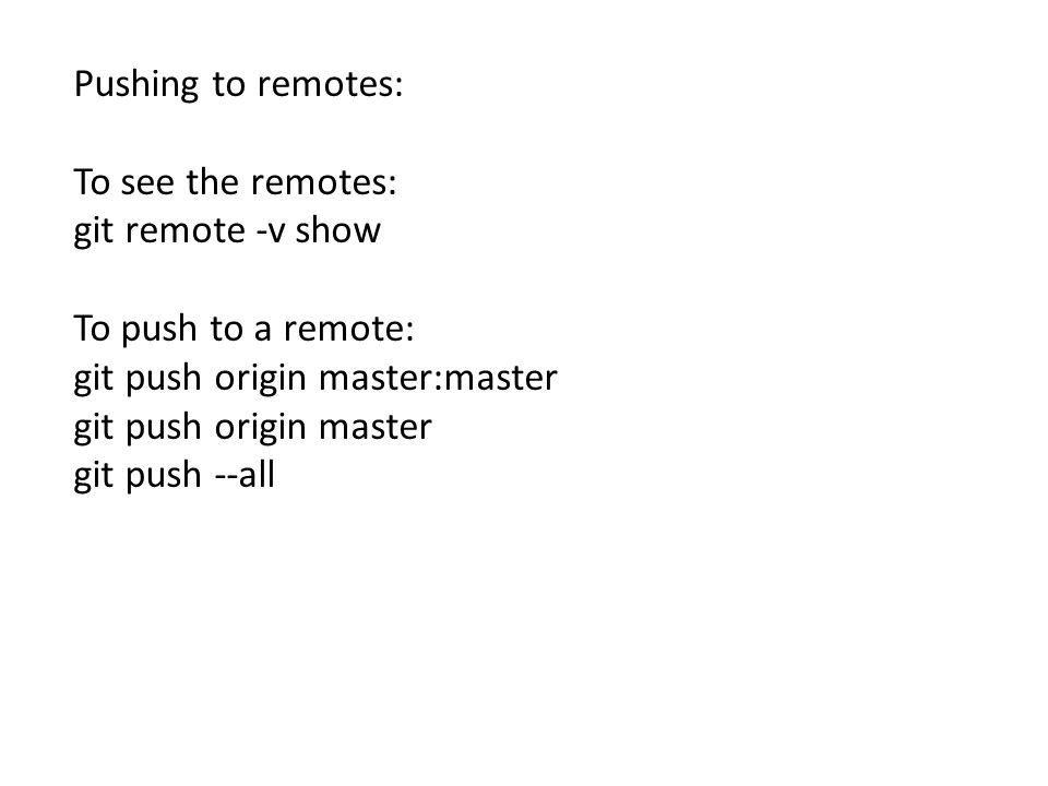 Pushing to remotes: To see the remotes: git remote -v show To push to a remote: git push origin master:master git push origin master git push --all