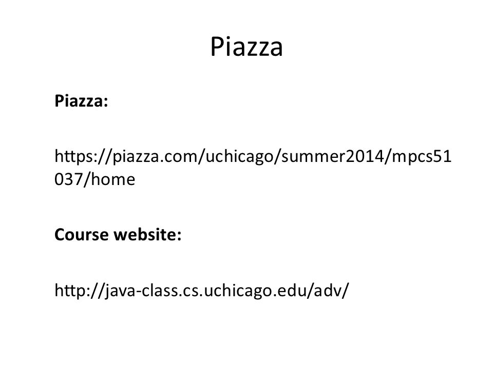 Piazza Piazza: https://piazza.com/uchicago/summer2014/mpcs51 037/home Course website: http://java-class.cs.uchicago.edu/adv/