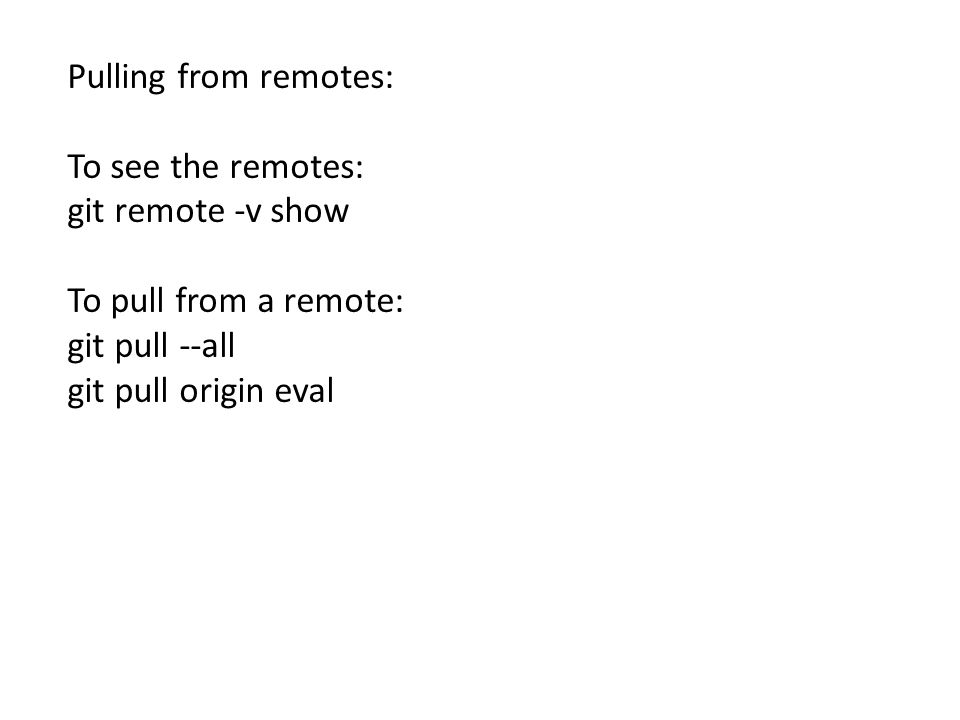 Pulling from remotes: To see the remotes: git remote -v show To pull from a remote: git pull --all git pull origin eval