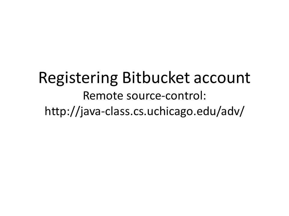 Registering Bitbucket account Remote source-control: http://java-class.cs.uchicago.edu/adv/