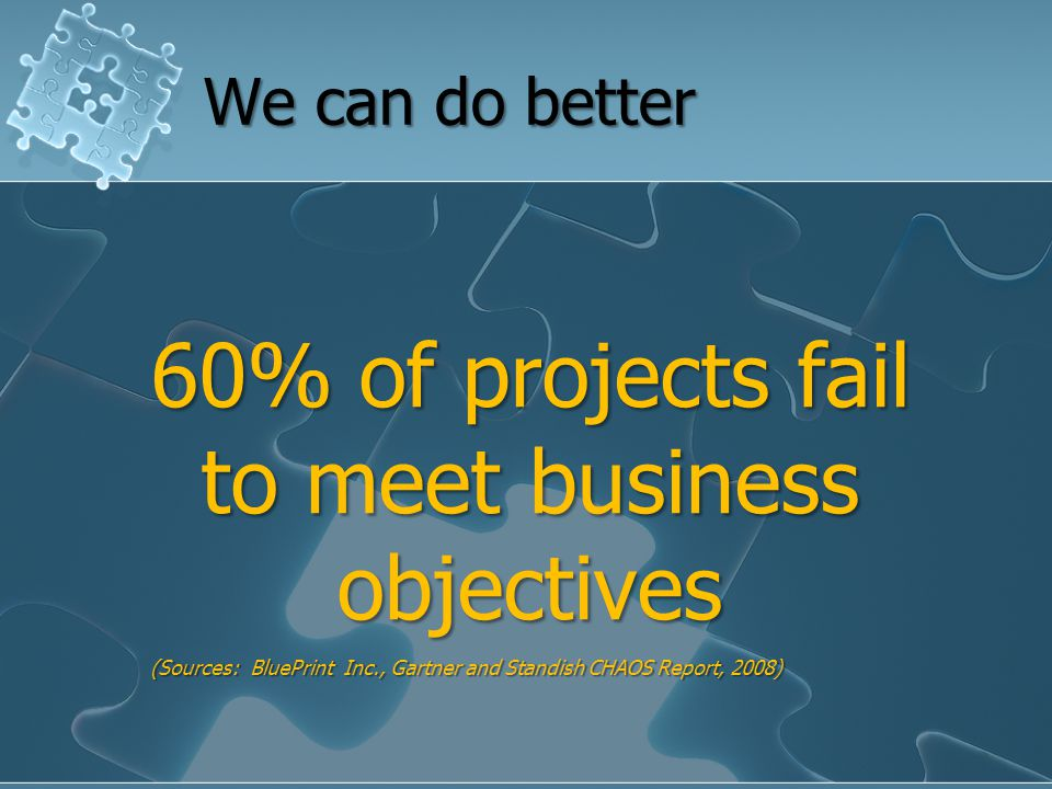 60% of projects fail to meet business objectives (Sources: BluePrint Inc., Gartner and Standish CHAOS Report, 2008) We can do better