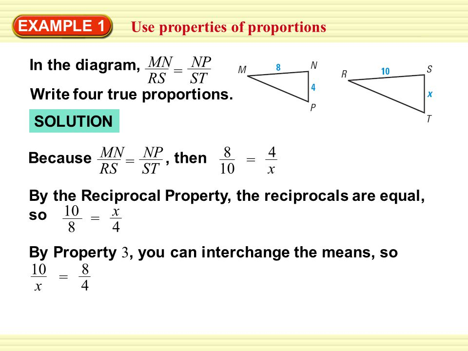 EXAMPLE 1 Use properties of proportions SOLUTION NP ST MN RS = Because 4 x = 8 10, then In the diagram, NP ST MN RS = Write four true proportions.
