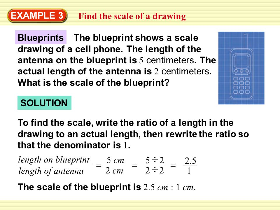 EXAMPLE 3 Find the scale of a drawing SOLUTION To find the scale, write the ratio of a length in the drawing to an actual length, then rewrite the ratio so that the denominator is 1.