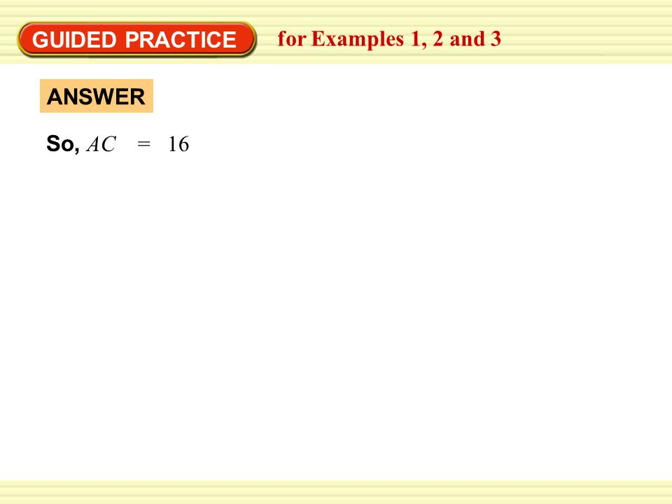GUIDED PRACTICE for Examples 1, 2 and 3 ANSWER So, AC = 16