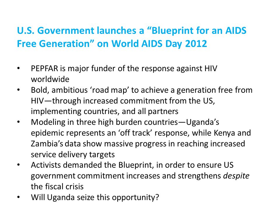 "U.S. Government launches a ""Blueprint for an AIDS Free Generation"" on World AIDS Day 2012 PEPFAR is major funder of the response against HIV worldwide"