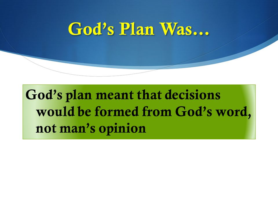 God's plan meant that decisions would be formed from God's word, not man's opinion God's Plan Was…