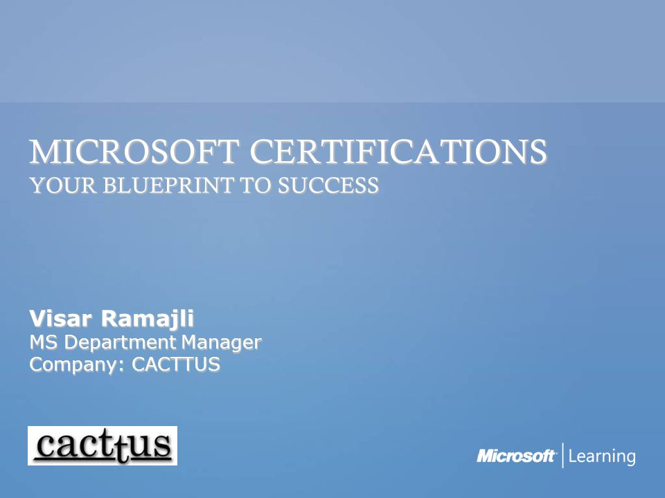 MICROSOFT CERTIFICATIONS YOUR BLUEPRINT TO SUCCESS Visar Ramajli MS Department Manager Company: CACTTUS