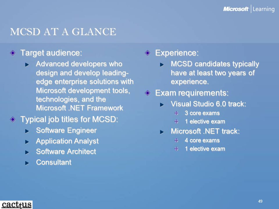 49 MCSD AT A GLANCE Target audience: Advanced developers who design and develop leading- edge enterprise solutions with Microsoft development tools, t