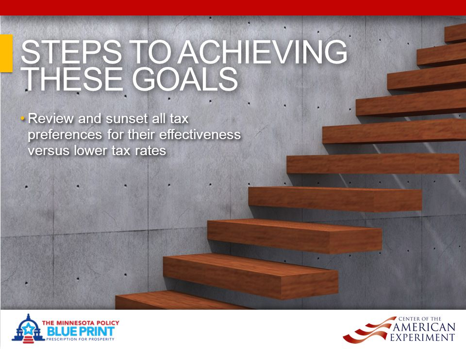 STEPS TO ACHIEVING THESE GOALS STEPS TO ACHIEVING THESE GOALS Review and sunset all tax preferences for their effectiveness versus lower tax rates