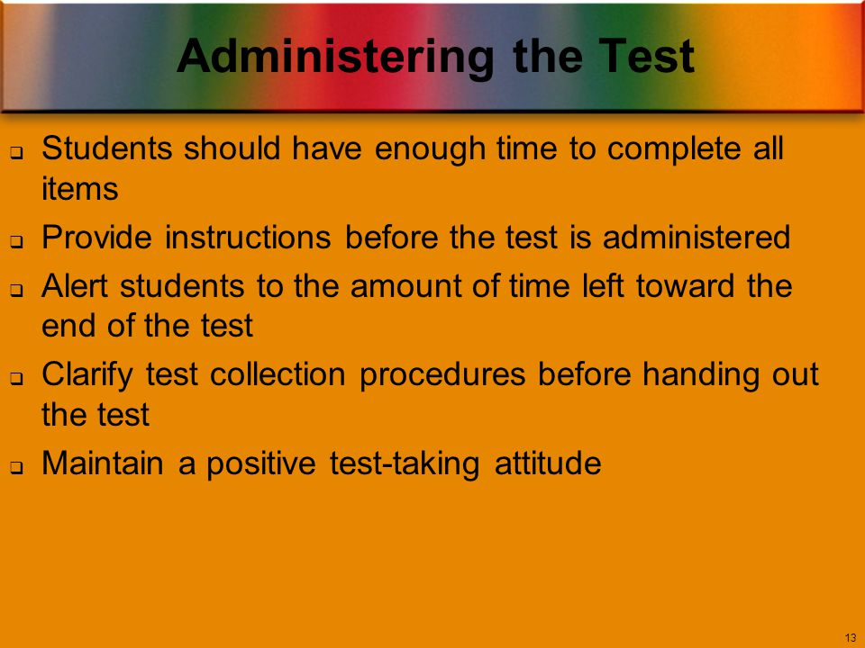 Administering the Test 13  Students should have enough time to complete all items  Provide instructions before the test is administered  Alert students to the amount of time left toward the end of the test  Clarify test collection procedures before handing out the test  Maintain a positive test-taking attitude
