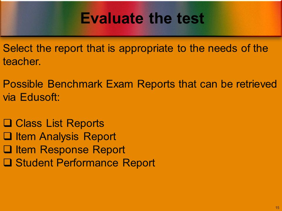 Evaluate the test 15 Possible Benchmark Exam Reports that can be retrieved via Edusoft:  Class List Reports  Item Analysis Report  Item Response Report  Student Performance Report Select the report that is appropriate to the needs of the teacher.