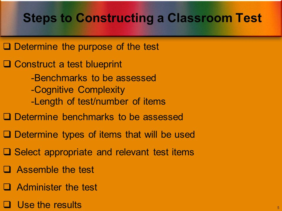 Steps to Constructing a Classroom Test 5  Determine the purpose of the test  Construct a test blueprint -Benchmarks to be assessed -Cognitive Complexity -Length of test/number of items  Determine benchmarks to be assessed  Determine types of items that will be used  Select appropriate and relevant test items  Assemble the test  Administer the test  Use the results