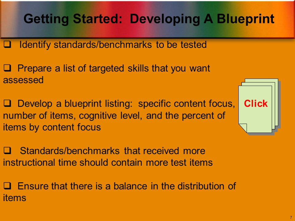 Getting Started: Developing A Blueprint 7  Identify standards/benchmarks to be tested  Prepare a list of targeted skills that you want assessed  Develop a blueprint listing: specific content focus, number of items, cognitive level, and the percent of items by content focus  Standards/benchmarks that received more instructional time should contain more test items  Ensure that there is a balance in the distribution of items Click