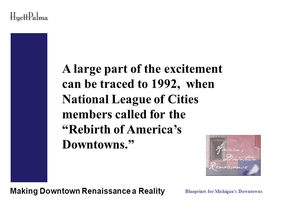 Making Downtown Renaissance a Reality A large part of the excitement can be traced to 1992, when National League of Cities members called for the Rebirth of America's Downtowns. Blueprints for Michigan s Downtowns