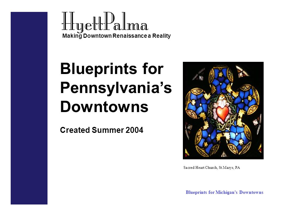 Blueprints for Pennsylvania's Downtowns Created Summer 2004 Making Downtown Renaissance a Reality Sacred Heart Church, St.Marys, PA Blueprints for Michigan s Downtowns