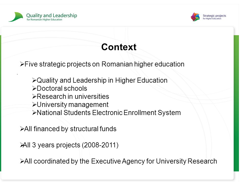 . Context  Five strategic projects on Romanian higher education  Quality and Leadership in Higher Education  Doctoral schools  Research in universities  University management  National Students Electronic Enrollment System  All financed by structural funds  All 3 years projects (2008-2011)  All coordinated by the Executive Agency for University Research