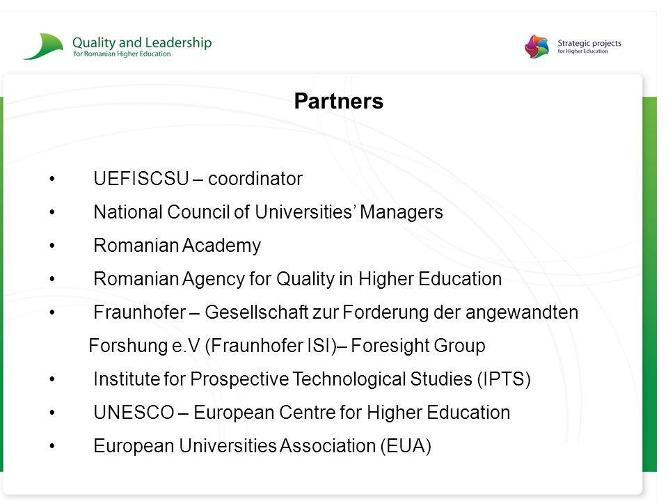 Partners UEFISCSU – coordinator National Council of Universities' Managers Romanian Academy Romanian Agency for Quality in Higher Education Fraunhofer – Gesellschaft zur Forderung der angewandten Forshung e.V (Fraunhofer ISI)– Foresight Group Institute for Prospective Technological Studies (IPTS) UNESCO – European Centre for Higher Education European Universities Association (EUA)