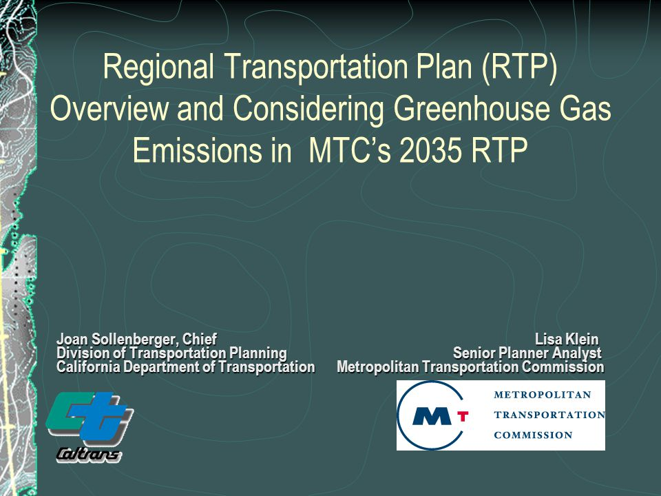 Regional Transportation Plan (RTP) Overview and Considering Greenhouse Gas Emissions in MTC's 2035 RTP Joan Sollenberger, Chief Lisa Klein Division of Transportation Planning Senior Planner Analyst California Department of Transportation Metropolitan Transportation Commission