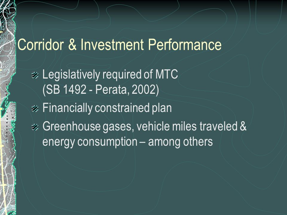 Corridor & Investment Performance Legislatively required of MTC (SB 1492 - Perata, 2002) Financially constrained plan Greenhouse gases, vehicle miles traveled & energy consumption – among others