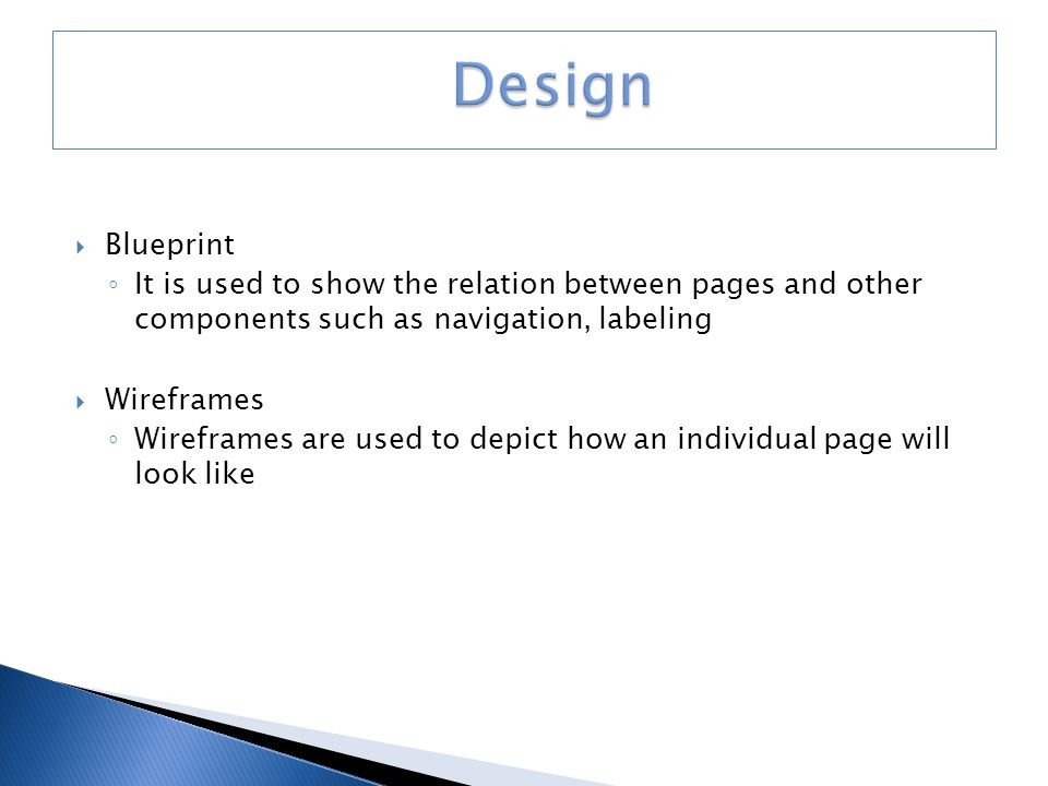  Blueprint ◦ It is used to show the relation between pages and other components such as navigation, labeling  Wireframes ◦ Wireframes are used to depict how an individual page will look like