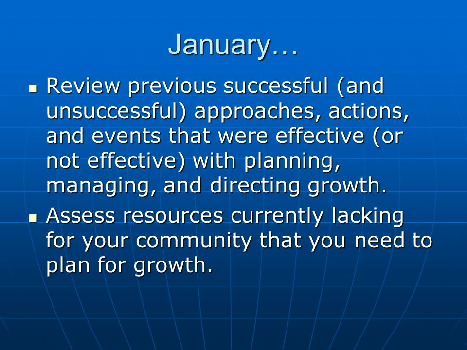 January… Review previous successful (and unsuccessful) approaches, actions, and events that were effective (or not effective) with planning, managing, and directing growth.