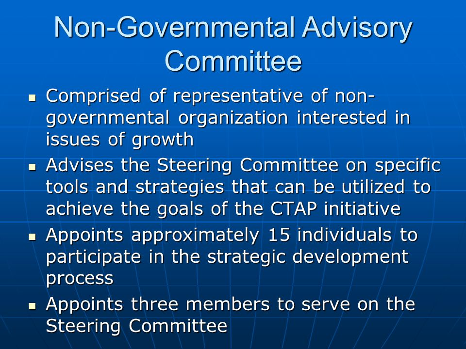Non-Governmental Advisory Committee Comprised of representative of non- governmental organization interested in issues of growth Comprised of representative of non- governmental organization interested in issues of growth Advises the Steering Committee on specific tools and strategies that can be utilized to achieve the goals of the CTAP initiative Advises the Steering Committee on specific tools and strategies that can be utilized to achieve the goals of the CTAP initiative Appoints approximately 15 individuals to participate in the strategic development process Appoints approximately 15 individuals to participate in the strategic development process Appoints three members to serve on the Steering Committee Appoints three members to serve on the Steering Committee