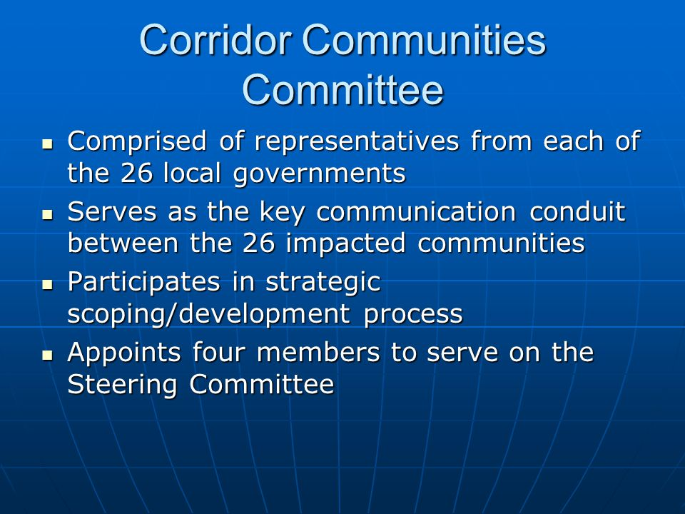 Corridor Communities Committee Comprised of representatives from each of the 26 local governments Comprised of representatives from each of the 26 local governments Serves as the key communication conduit between the 26 impacted communities Serves as the key communication conduit between the 26 impacted communities Participates in strategic scoping/development process Participates in strategic scoping/development process Appoints four members to serve on the Steering Committee Appoints four members to serve on the Steering Committee