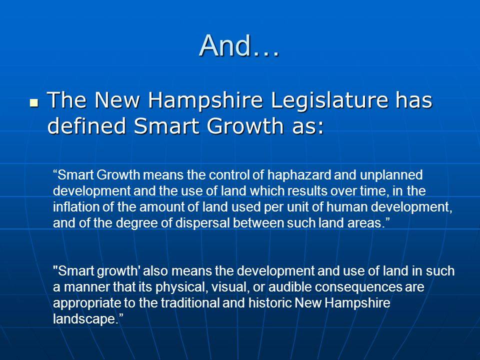 Smart Growth means the control of haphazard and unplanned development and the use of land which results over time, in the inflation of the amount of land used per unit of human development, and of the degree of dispersal between such land areas. Smart growth also means the development and use of land in such a manner that its physical, visual, or audible consequences are appropriate to the traditional and historic New Hampshire landscape. And… The New Hampshire Legislature has defined Smart Growth as: The New Hampshire Legislature has defined Smart Growth as: