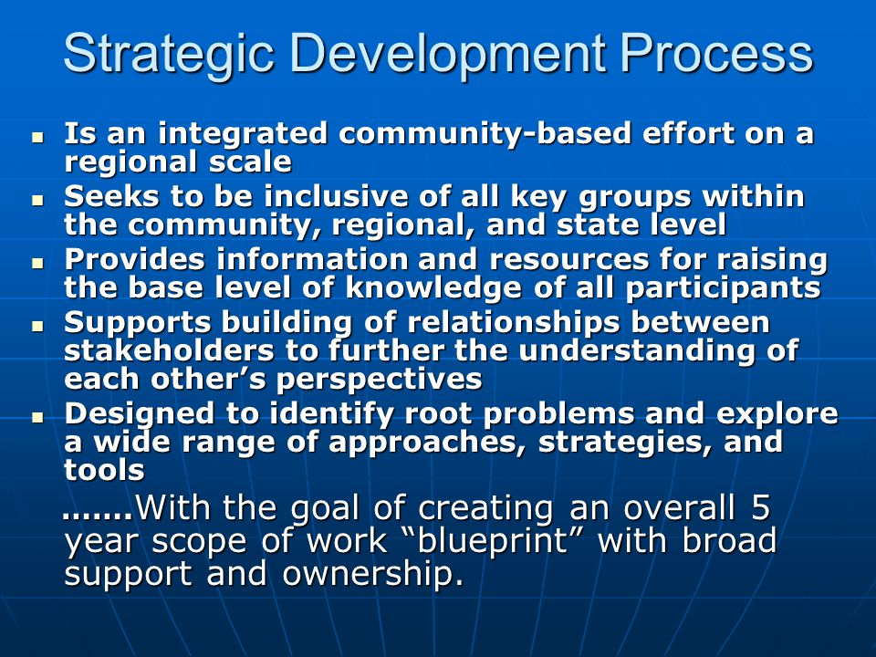 Strategic Development Process Is an integrated community-based effort on a regional scale Is an integrated community-based effort on a regional scale Seeks to be inclusive of all key groups within the community, regional, and state level Seeks to be inclusive of all key groups within the community, regional, and state level Provides information and resources for raising the base level of knowledge of all participants Provides information and resources for raising the base level of knowledge of all participants Supports building of relationships between stakeholders to further the understanding of each other's perspectives Supports building of relationships between stakeholders to further the understanding of each other's perspectives Designed to identify root problems and explore a wide range of approaches, strategies, and tools Designed to identify root problems and explore a wide range of approaches, strategies, and tools …….