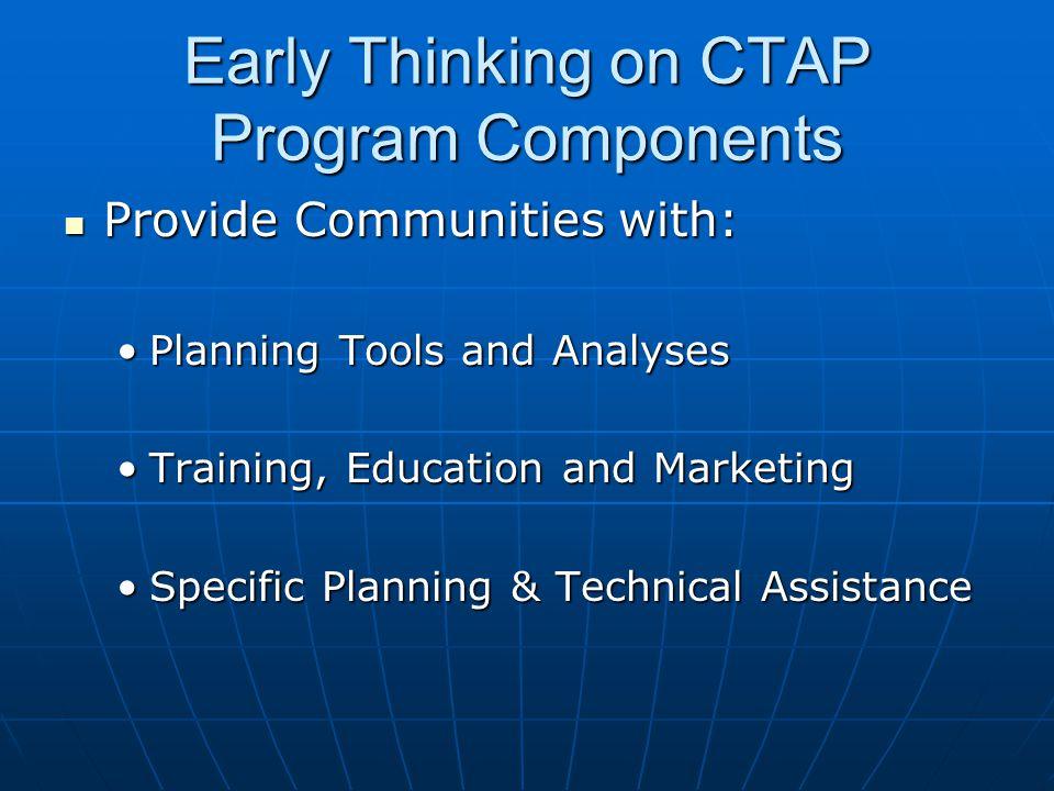 Early Thinking on CTAP Program Components Provide Communities with: Provide Communities with: Planning Tools and AnalysesPlanning Tools and Analyses Training, Education and MarketingTraining, Education and Marketing Specific Planning & Technical AssistanceSpecific Planning & Technical Assistance