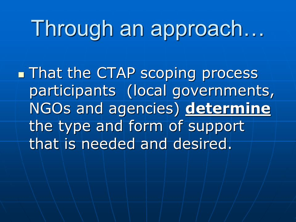 Through an approach… That the CTAP scoping process participants (local governments, NGOs and agencies) determine the type and form of support that is needed and desired.