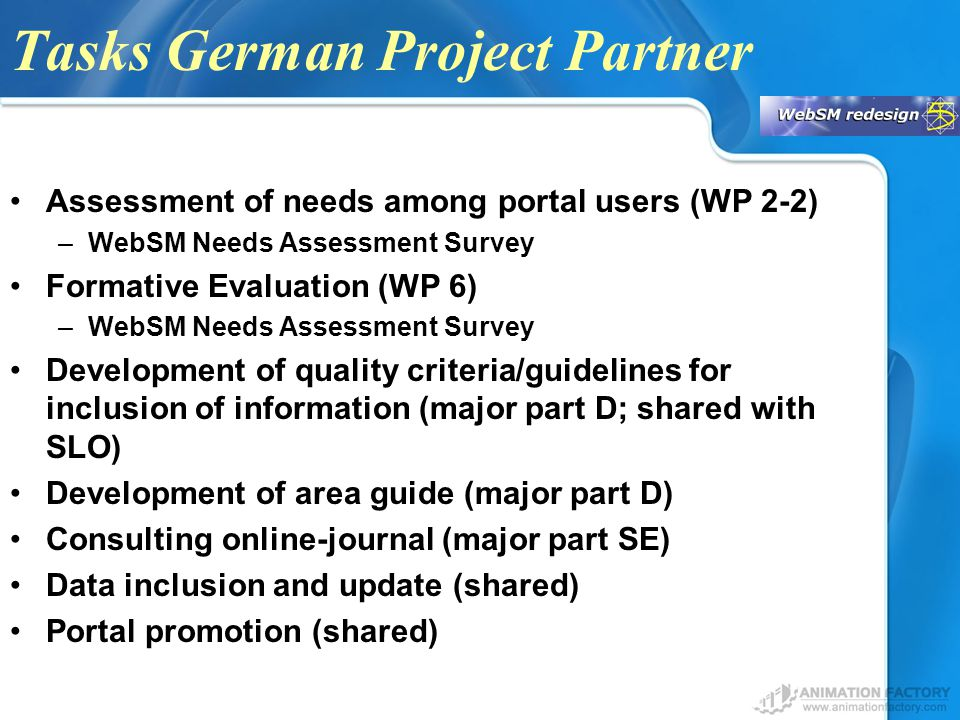 Tasks German Project Partner Assessment of needs among portal users (WP 2-2) –WebSM Needs Assessment Survey Formative Evaluation (WP 6) –WebSM Needs Assessment Survey Development of quality criteria/guidelines for inclusion of information (major part D; shared with SLO) Development of area guide (major part D) Consulting online-journal (major part SE) Data inclusion and update (shared) Portal promotion (shared)
