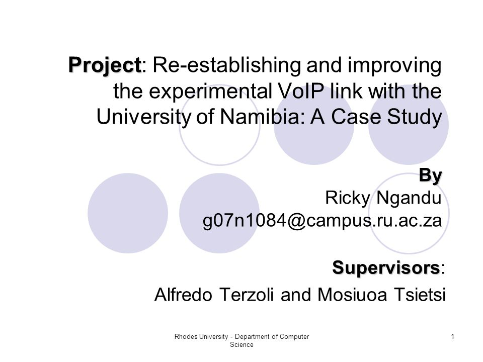 Rhodes University - Department of Computer Science 1 Project Project: Re-establishing and improving the experimental VoIP link with the University of Namibia: A Case Study Supervisors Supervisors: Alfredo Terzoli and Mosiuoa Tsietsi By Ricky Ngandu g07n1084@campus.ru.ac.za