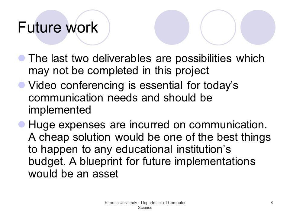 Rhodes University - Department of Computer Science 8 Future work The last two deliverables are possibilities which may not be completed in this project Video conferencing is essential for today's communication needs and should be implemented Huge expenses are incurred on communication.