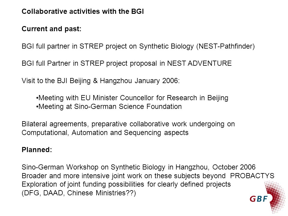 Collaborative activities with the BGI Current and past: BGI full partner in STREP project on Synthetic Biology (NEST-Pathfinder) BGI full Partner in STREP project proposal in NEST ADVENTURE Visit to the BJI Beijing & Hangzhou January 2006: Meeting with EU Minister Councellor for Research in Beijing Meeting at Sino-German Science Foundation Bilateral agreements, preparative collaborative work undergoing on Computational, Automation and Sequencing aspects Planned: Sino-German Workshop on Synthetic Biology in Hangzhou, October 2006 Broader and more intensive joint work on these subjects beyond PROBACTYS Exploration of joint funding possibilities for clearly defined projects (DFG, DAAD, Chinese Ministries??)
