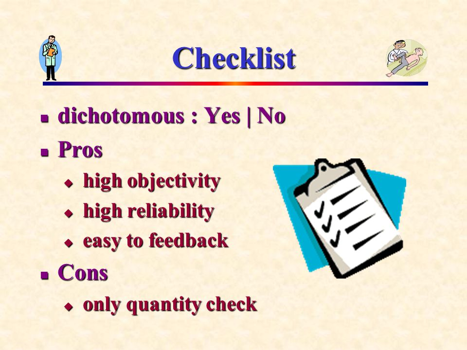Checklist dichotomous : Yes | No dichotomous : Yes | No Pros Pros  high objectivity  high reliability  easy to feedback Cons Cons  only quantity check